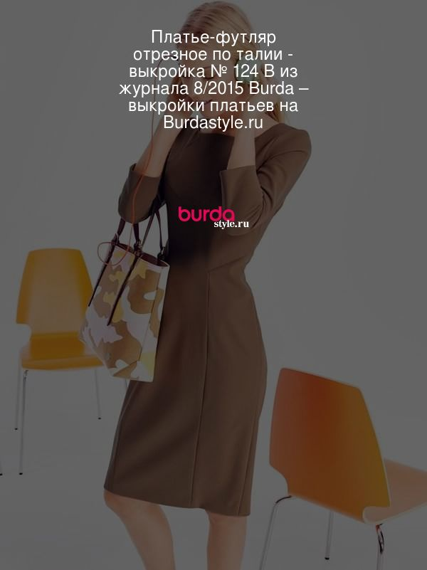 Платье-футляр отрезное по талии - выкройка № 124 В из журнала 8/2015 Burda – выкройки платьев на Burdastyle.ru