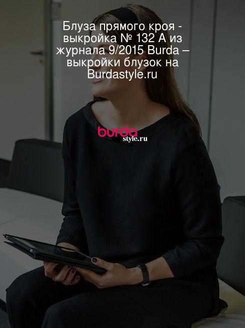 Блуза прямого кроя - выкройка № 132 А из журнала 9/2015 Burda – выкройки блузок на Burdastyle.ru
