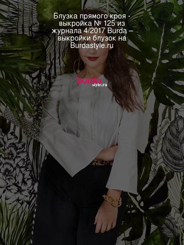 Блузка прямого кроя - выкройка № 125 из журнала 4/2017 Burda – выкройки блузок на Burdastyle.ru