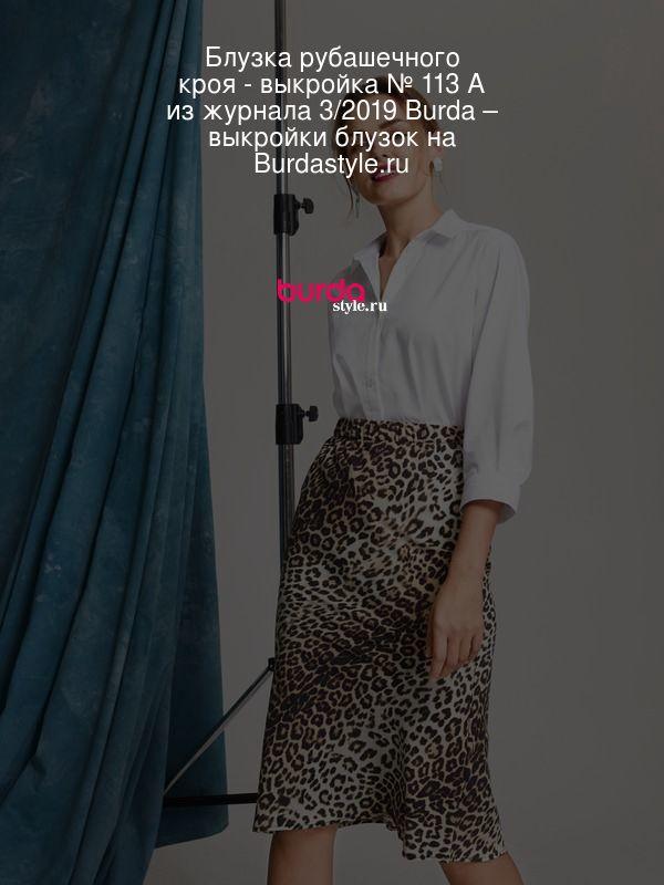 Блузка рубашечного кроя - выкройка № 113 A из журнала 3/2019 Burda – выкройки блузок на Burdastyle.ru