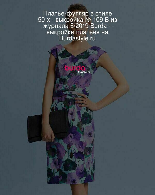 Платье-футляр в стиле 50-х - выкройка № 109 B из журнала 5/2019 Burda – выкройки платьев на Burdastyle.ru