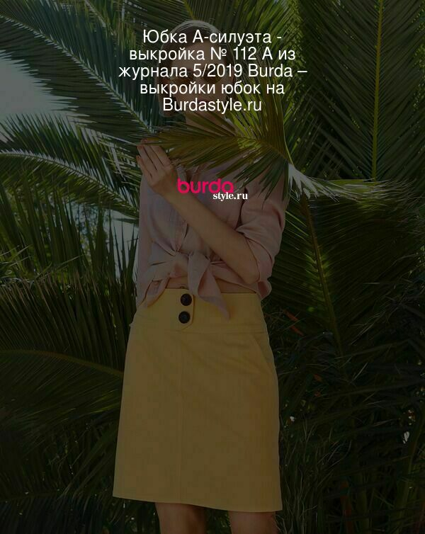 Юбка А-силуэта - выкройка № 112 A из журнала 5/2019 Burda – выкройки юбок на Burdastyle.ru