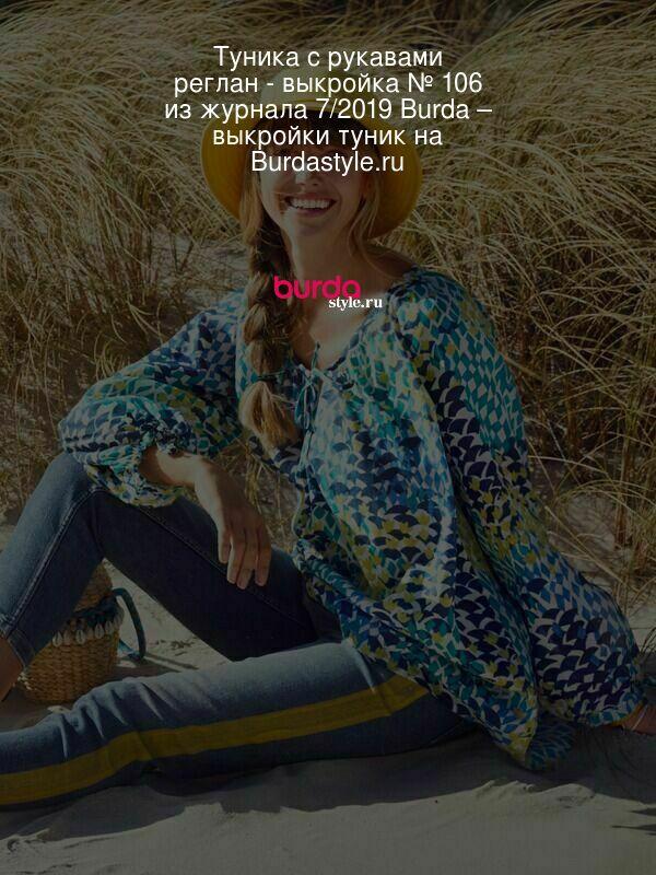 Туника с рукавами реглан - выкройка № 106 из журнала 7/2019 Burda – выкройки туник на Burdastyle.ru