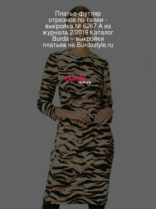 Платье-футляр отрезное по талии - выкройка № 6267 A из журнала 2/2019 Каталог Burda – выкройки платьев на Burdastyle.ru