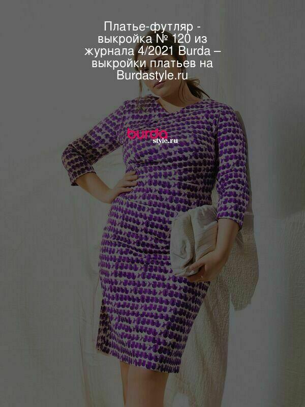 Платье-футляр - выкройка № 120 из журнала 4/2021 Burda – выкройки платьев на Burdastyle.ru