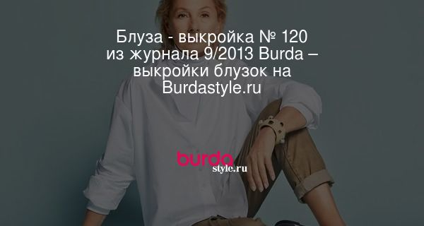 Блуза - выкройка № 120 из журнала 9/2013 Burda – выкройки блузок на Burdastyle.ru