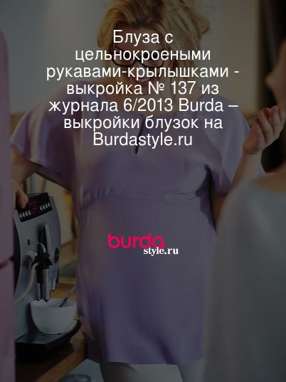 2f6bcb13e9f Блуза с цельнокроеными рукавами-крылышками - выкройка № 137 из журнала 6 2013  Burda – выкройки блузок на Burdastyle.ru